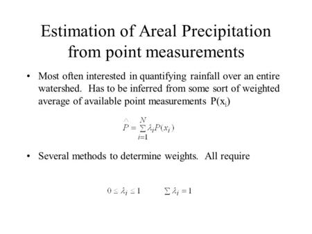 Estimation of Areal Precipitation from point measurements Most often interested in quantifying rainfall over an entire watershed. Has to be inferred from.