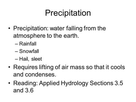 Precipitation Precipitation: water falling from the atmosphere to the earth. –Rainfall –Snowfall –Hail, sleet Requires lifting of air mass so that it cools.