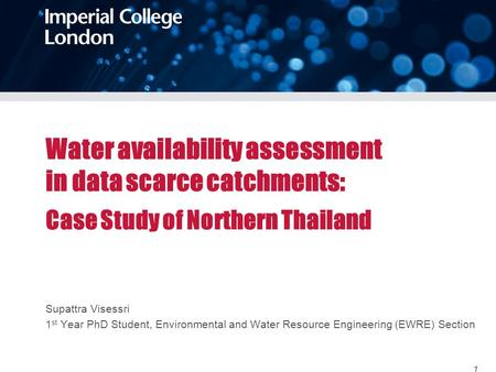 Water availability assessment in data scarce catchments: Case Study of Northern Thailand Supattra Visessri 1 st Year PhD Student, Environmental and Water.
