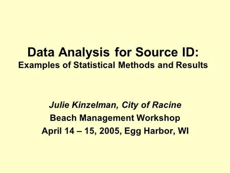 Data Analysis for Source ID: Examples of Statistical Methods and Results Julie Kinzelman, City of Racine Beach Management Workshop April 14 – 15, 2005,
