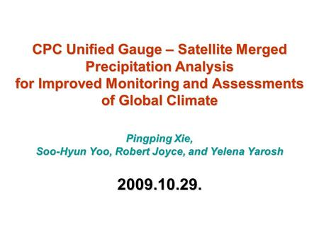 CPC Unified Gauge – Satellite Merged Precipitation Analysis for Improved Monitoring and Assessments of Global Climate Pingping Xie, Soo-Hyun Yoo, Robert.