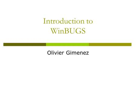 Introduction to WinBUGS Olivier Gimenez. A brief history  1989: project began with a Unix version called BUGS  1998: first Windows version, WinBUGS.