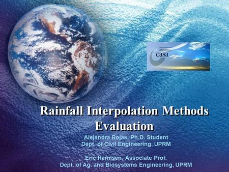 Rainfall Interpolation Methods Evaluation Alejandra Rojas, Ph.D. Student Dept. of Civil Engineering, UPRM Eric Harmsen, Associate Prof. Dept. of Ag. and.