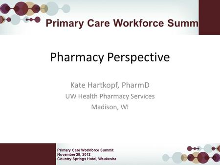 Primary Care Workforce Summit November 29, 2012 Country Springs Hotel, Waukesha Primary Care Workforce Summit Pharmacy Perspective Kate Hartkopf, PharmD.