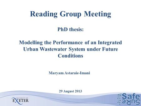 Reading Group Meeting PhD thesis: Modelling the Performance of an Integrated Urban Wastewater System under Future Conditions 29 August 2013 Maryam Astaraie-Imani.