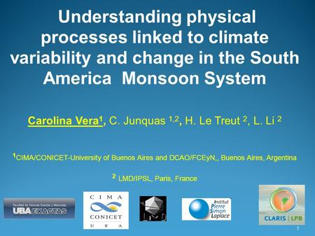 Understanding physical processes linked to climate variability and change in the South America Monsoon System Carolina Vera 1, C. Junquas 1,2, H. Le Treut.