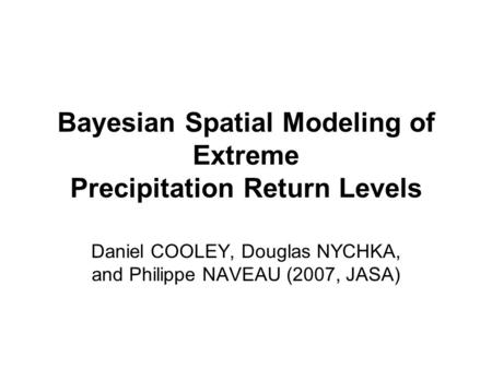 Bayesian Spatial Modeling of Extreme Precipitation Return Levels Daniel COOLEY, Douglas NYCHKA, and Philippe NAVEAU (2007, JASA)