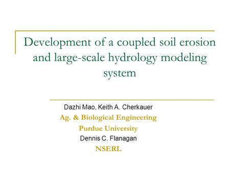 Development of a coupled soil erosion and large-scale hydrology modeling system Dazhi Mao, Keith A. Cherkauer Ag. & Biological Engineering Purdue University.