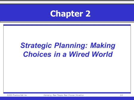 ©2003 Prentice Hall, IncMarketing: Real People, Real Choices 3rd edition 2-0 Chapter 2 Strategic Planning: Making Choices in a Wired World.