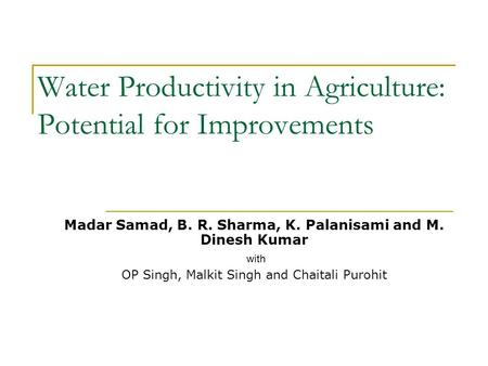 Water Productivity in Agriculture: Potential for Improvements Madar Samad, B. R. Sharma, K. Palanisami and M. Dinesh Kumar with OP Singh, Malkit Singh.