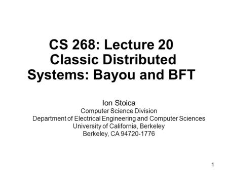 1 CS 268: Lecture 20 Classic Distributed Systems: Bayou and BFT Ion Stoica Computer Science Division Department of Electrical Engineering and Computer.
