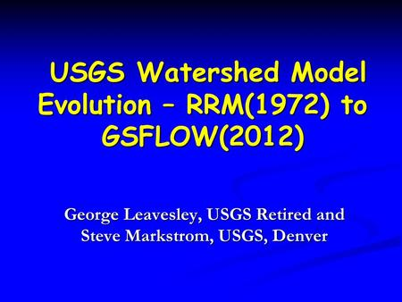USGS Watershed Model Evolution – RRM(1972) to GSFLOW(2012) USGS Watershed Model Evolution – RRM(1972) to GSFLOW(2012) George Leavesley, USGS Retired and.