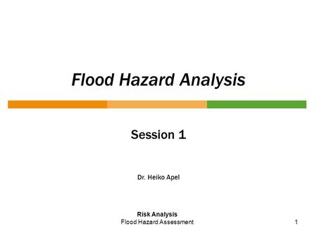 1 Flood Hazard Analysis Session 1 Dr. Heiko Apel Risk Analysis Flood Hazard Assessment.