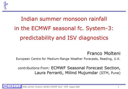 India summer monsoon rainfall in ECMWF Sys3 – ICTP, August 2008 1 Indian summer monsoon rainfall in the ECMWF seasonal fc. System-3: predictability and.