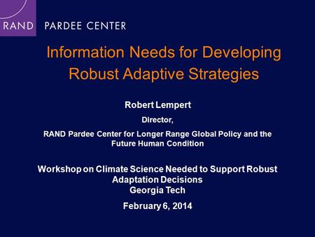 Information Needs for Developing Robust Adaptive Strategies Robert Lempert Director, RAND Pardee Center for Longer Range Global Policy and the Future Human.