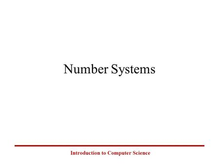 Introduction to Computer Science Number Systems. Introduction to Computer Science Common Number Systems SystemBaseSymbols Used by humans? Used in computers?