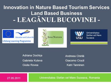 Innovation in Nature Based Tourism Services Land Based Business - LEAGĂNUL BUCOVINEI - 27.05.2011 Universitatea Stefan cel Mare Suceava, Romania Adriana.