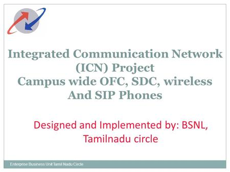Enterprise Business Unit Tamil Nadu Circle Integrated Communication Network (ICN) Project Campus wide OFC, SDC, wireless And SIP Phones Designed and Implemented.