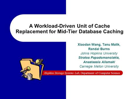 Hopkins Storage Systems Lab, Department of Computer Science A Workload-Driven Unit of Cache Replacement for Mid-Tier Database Caching Xiaodan Wang, Tanu.