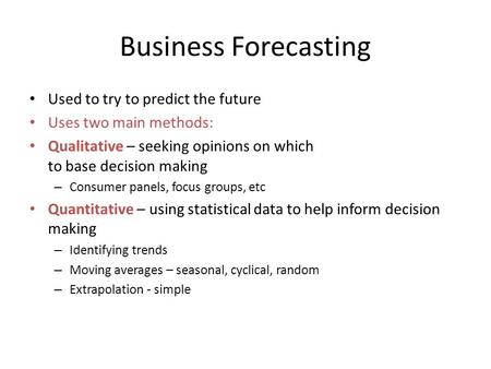 Business Forecasting Used to try to predict the future Uses two main methods: Qualitative – seeking opinions on which to base decision making – Consumer.