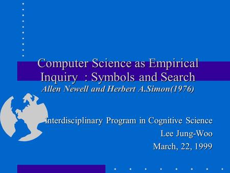 Computer Science as Empirical Inquiry : Symbols and Search Allen Newell and Herbert A.Simon(1976) Interdisciplinary Program in Cognitive Science Lee Jung-Woo.
