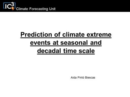 Climate Forecasting Unit Prediction of climate extreme events at seasonal and decadal time scale Aida Pintó Biescas.
