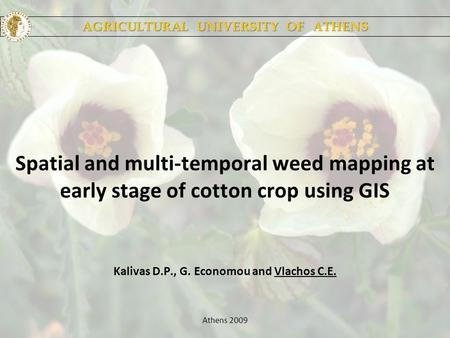 Spatial and multi-temporal weed mapping at early stage of cotton crop using GIS Kalivas D.P., G. Economou and Vlachos C.E. Athens 2009 AGRICULTURAL UNIVERSITY.