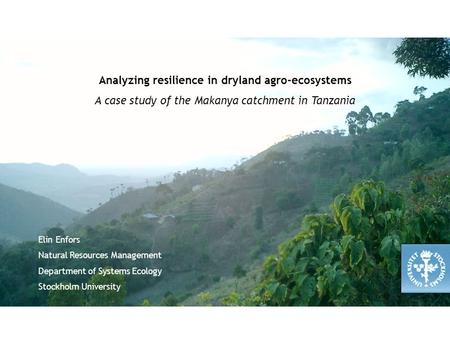 Analyzing resilience in dryland agro-ecosystems A case study of the Makanya catchment in Tanzania Elin Enfors Natural Resources Management Department of.