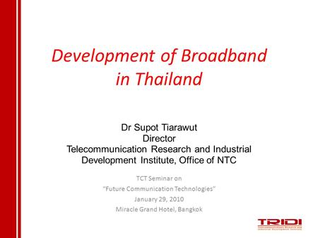 "Development of Broadband in Thailand TCT Seminar on ""Future Communication Technologies"" January 29, 2010 Miracle Grand Hotel, Bangkok Dr Supot Tiarawut."