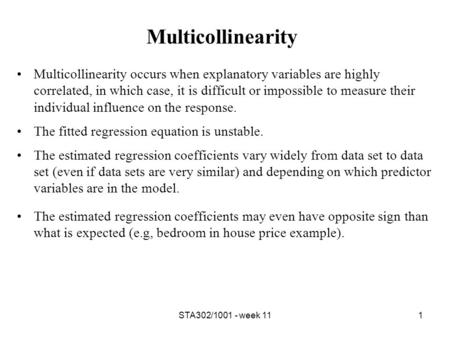 STA302/1001 - week 111 Multicollinearity Multicollinearity occurs when explanatory variables are highly correlated, in which case, it is difficult or impossible.