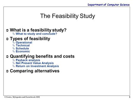 Department of Computer Science © Castro, Mylopoulos and Easterbrook 2002 1 The Feasibility Study  What is a feasibility study?  What to study and conclude?