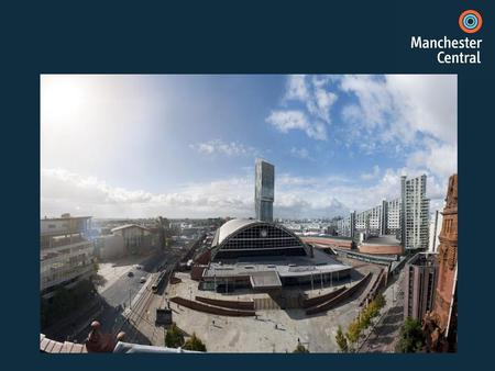 Manchester Central – the last 12 months 150 events Over 500,000 delegates and visitors £75M of economic impact contributed to the local economy.