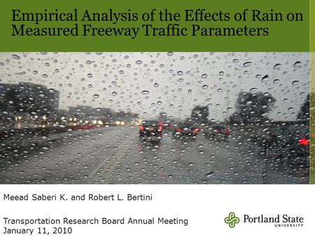 Empirical Analysis of the Effects of Rain on Measured Freeway Traffic Parameters Meead Saberi K. and Robert L. Bertini Transportation Research Board Annual.