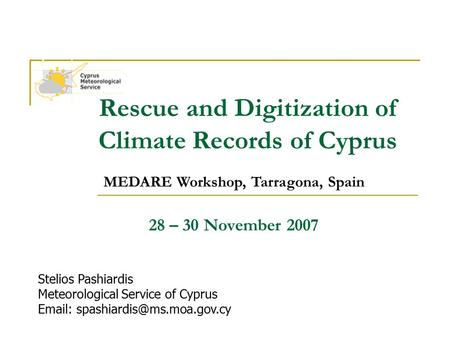 MEDARE Workshop, Tarragona, Spain Rescue and Digitization of Climate Records of Cyprus 28 – 30 November 2007 Stelios Pashiardis Meteorological Service.