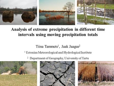 Analysis of extreme precipitation in different time intervals using moving precipitation totals Tiina Tammets 1, Jaak Jaagus 2 1 Estonian Meteorological.