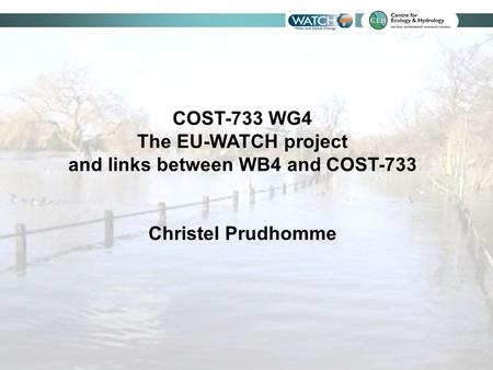 COST-733 WG4 The EU-WATCH project and links between WB4 and COST-733 Christel Prudhomme.
