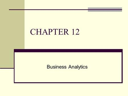 CHAPTER 12 Business Analytics. CHAPTER OUTLINE 12.1 Managers and Decision Making 12.2 What Is Business Intelligence? 12.3 Business Intelligence Applications.