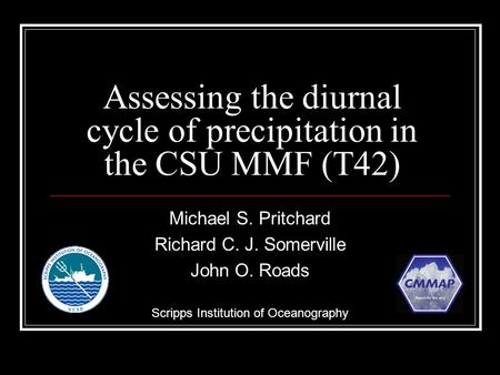 Assessing the diurnal cycle of precipitation in the CSU MMF (T42) Michael S. Pritchard Richard C. J. Somerville John O. Roads Scripps Institution of Oceanography.