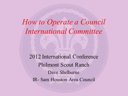 How to Operate a Council International Committee 2012 International Conference Philmont Scout Ranch Dave Shelburne IR- Sam Houston Area Council.