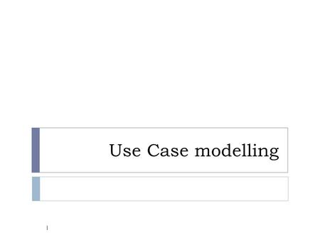 Use Case modelling 1. Objectives  Document user requirements with a model  Describe the purpose of an actor and a use case  Construct a use case model.