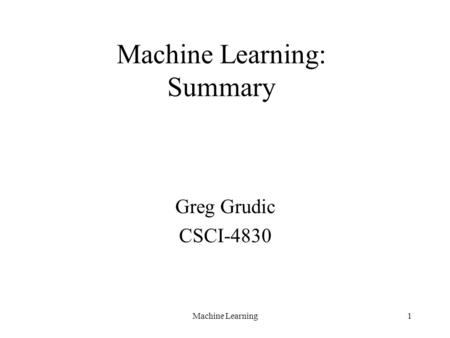 Machine Learning1 Machine Learning: Summary Greg Grudic CSCI-4830.