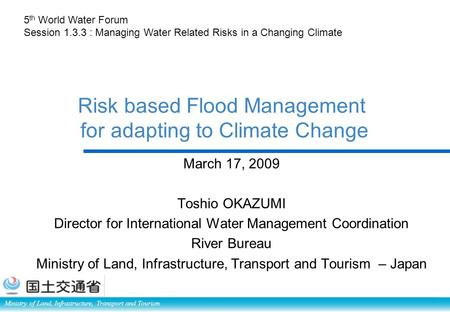 Ministry of Land, Infrastructure, Transport and Tourism Risk based Flood Management for adapting to Climate Change March 17, 2009 Toshio OKAZUMI Director.