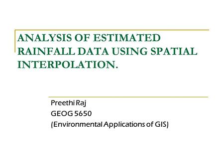 ANALYSIS OF ESTIMATED RAINFALL DATA USING SPATIAL INTERPOLATION. Preethi Raj GEOG 5650 (Environmental Applications of GIS)
