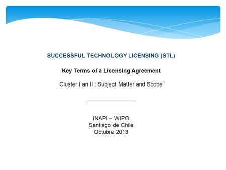 SUCCESSFUL TECHNOLOGY LICENSING (STL) Key Terms of a Licensing Agreement Cluster I an II : Subject Matter and Scope ________________ INAPI – WIPO Santiago.