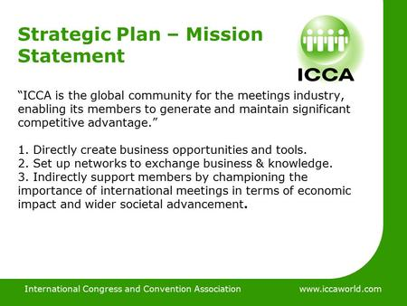 "International Congress and Convention Associationwww.iccaworld.com Strategic Plan – Mission Statement ""ICCA is the global community for the meetings industry,"