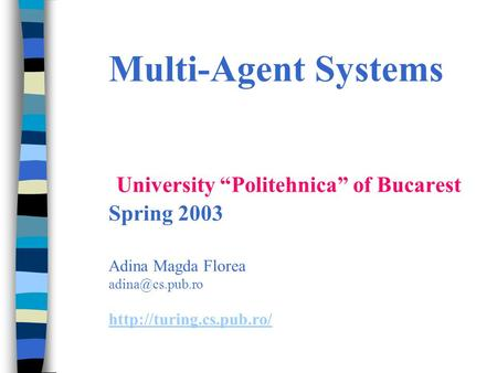 "Multi-Agent Systems University ""Politehnica"" of Bucarest Spring 2003 Adina Magda Florea"