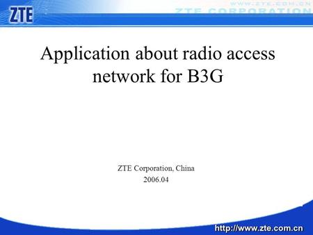 Application about radio access network for B3G ZTE Corporation, China 2006.04.