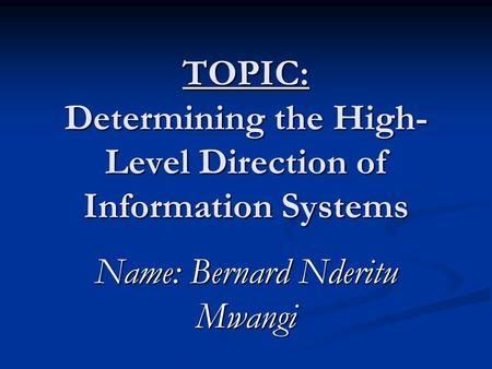 TOPIC: Determining the High- Level Direction of Information Systems Name: Bernard Nderitu Mwangi.