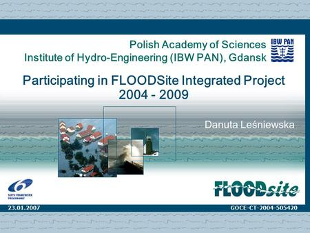 17.11.2006Warsaw1 Polish Academy of Sciences Institute of Hydro-Engineering (IBW PAN), Gdansk Participating in FLOODSite Integrated Project 2004 - 2009.