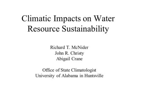 Climatic Impacts on Water Resource Sustainability Richard T. McNider John R. Christy Abigail Crane Office of State Climatologist University of Alabama.